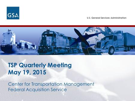U.S. General Services Administration Federal Acquisition Service Center for Transportation Management Federal Acquisition Service TSP Quarterly Meeting.