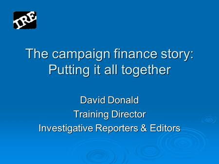 The campaign finance story: Putting it all together David Donald Training Director Investigative Reporters & Editors.