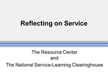 Reflecting on Service The Resource Center and The National Service-Learning Clearinghouse.