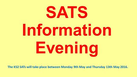 SATS Information Evening The KS2 SATs will take place between Monday 9th May and Thursday 13th May 2016.