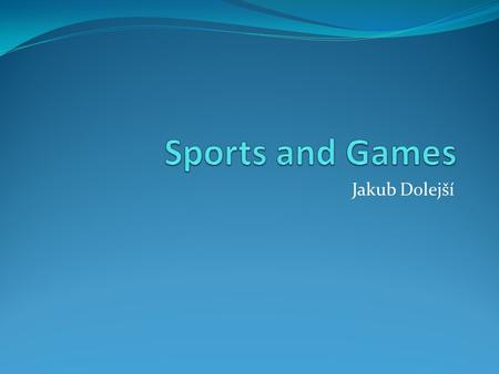 Jakub Dolejší. Sports and Games Sport – physical activity, objective comparison of different performances (exceptions – parasailing) mostly have competitive.
