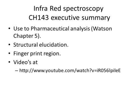 Infra Red spectroscopy CH143 executive summary Use to Pharmaceutical analysis (Watson Chapter 5). Structural elucidation. Finger print region. Video's.