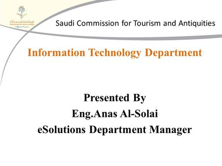 Information Technology Department Presented By Eng.Anas Al-Solai eSolutions Department Manager Saudi Commission for Tourism and Antiquities.