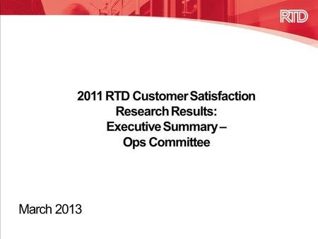 2011 RTD Customer Satisfaction Research Results: Executive Summary – Ops Committee March 2013.