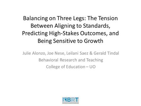 Balancing on Three Legs: The Tension Between Aligning to Standards, Predicting High-Stakes Outcomes, and Being Sensitive to Growth Julie Alonzo, Joe Nese,