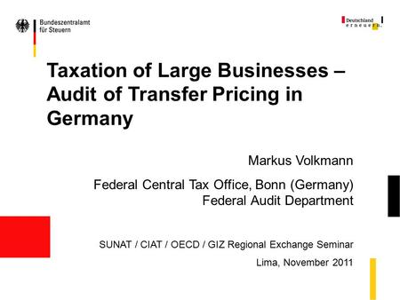 Taxation of Large Businesses – Audit of Transfer Pricing in Germany Markus Volkmann Federal Central Tax Office, Bonn (Germany) Federal Audit Department.