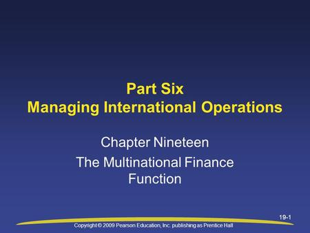 Copyright © 2009 Pearson Education, Inc. publishing as Prentice Hall 19-1 Part Six Managing International Operations Chapter Nineteen The Multinational.