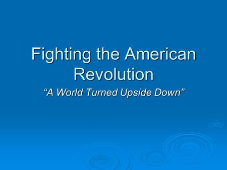 "Fighting the American Revolution ""A World Turned Upside Down"""