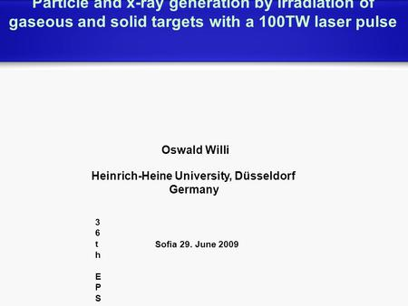 Particle and x-ray generation by irradiation of gaseous and solid targets with a 100TW laser pulse Oswald Willi Heinrich-Heine University, Düsseldorf Germany.