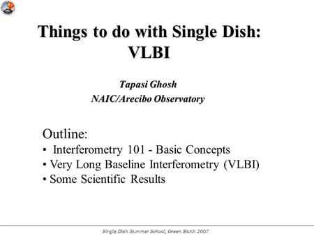 Single Dish Summer School, Green Bank 2007 Things to do with Single Dish: VLBI Tapasi Ghosh NAIC/Arecibo Observatory Outline: Interferometry 101 - Basic.