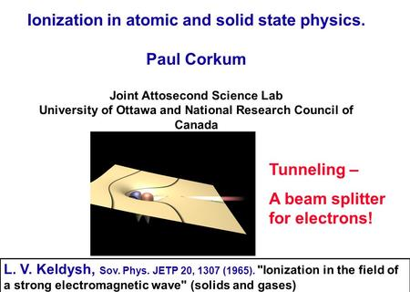Ionization in atomic and solid state physics. Paul Corkum Joint Attosecond Science Lab University of Ottawa and National Research Council of Canada Tunneling.
