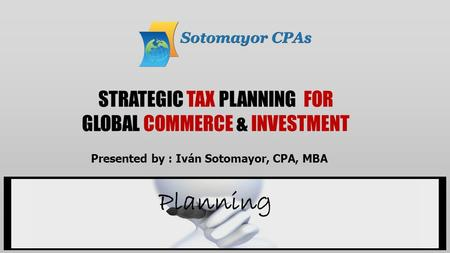STRATEGIC TAX PLANNING FOR GLOBAL COMMERCE & INVESTMENT Planning Presented by : Iván Sotomayor, CPA, MBA.
