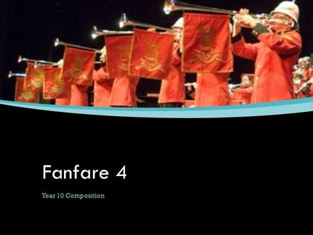 Fanfare 4 Year 10 Composition Learning Objectives ▪ To plan the structure of your fanfare ▪ To learn how to write timpani parts ▪ To write parts to play.