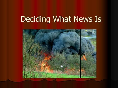 Deciding What News Is. News Judgment The knowledge and instinct a reporter calls on to determine whether an event is news The knowledge and instinct a.
