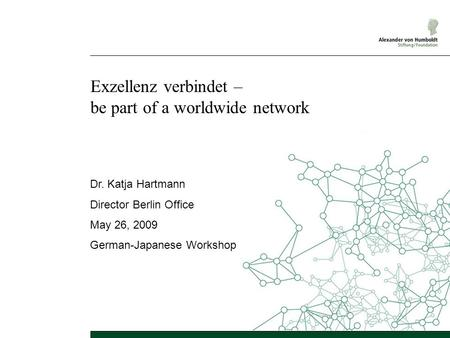 Exzellenz verbindet – be part of a worldwide network Dr. Katja Hartmann Director Berlin Office May 26, 2009 German-Japanese Workshop.