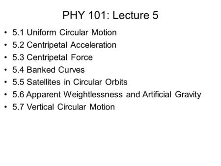 PHY 101: Lecture 5 5.1 Uniform Circular Motion 5.2 Centripetal Acceleration 5.3 Centripetal Force 5.4 Banked Curves 5.5 Satellites in Circular Orbits 5.6.