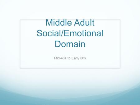 Middle Adult Social/Emotional Domain Mid-40s to Early 60s.