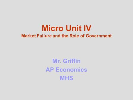 Micro Unit IV Market Failure and the Role of Government Mr. Griffin AP <strong>Economics</strong> MHS.