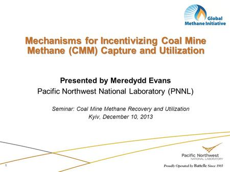 Mechanisms for Incentivizing Coal Mine Methane (CMM) Capture and Utilization Presented by Meredydd Evans Pacific Northwest National Laboratory (PNNL) Seminar: