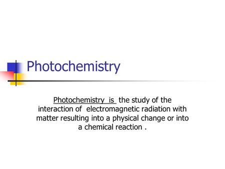 Photochemistry Photochemistry is the study of the interaction of electromagnetic radiation with matter resulting into a physical change or into a chemical.