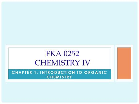 CHAPTER 1: INTRODUCTION TO ORGANIC CHEMISTRY FKA 0252 CHEMISTRY IV.