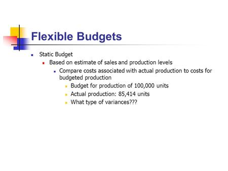 Flexible Budgets Static Budget Based on estimate of sales and production levels Compare costs associated with actual production to costs for budgeted production.