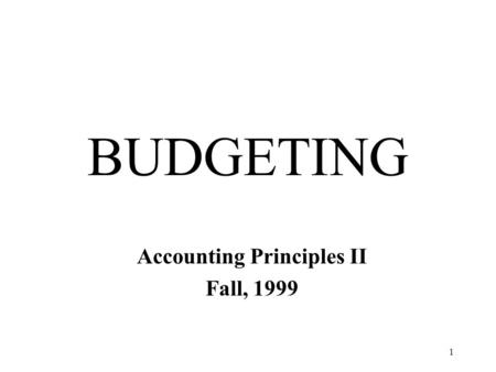 1 BUDGETING Accounting Principles II Fall, 1999. 2 BUDGETS A plan expressed in numbers Financial plans for the future.