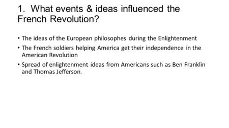 1. What events & ideas influenced the French Revolution? The ideas of the European philosophes during the Enlightenment The French soldiers helping America.