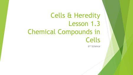 Cells & Heredity Lesson 1.3 Chemical Compounds in Cells 6 th Science.