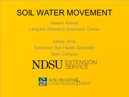 SOIL WATER MOVEMENT Naeem Kalwar Langdon Research Extension Center Abbey Wick Extension Soil Health Specialist Main Campus.