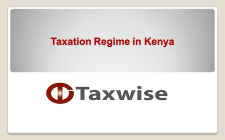 "Taxation Regime in Kenya. Objective of training  Set up – Branch versus subsidiary  Corporation Tax;  Pay As You Earn (""PAYE"")  Withholding tax regime;"