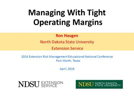 Managing With Tight Operating Margins Ron Haugen North Dakota State University Extension Service 2016 Extension Risk Management Educational National Conference.