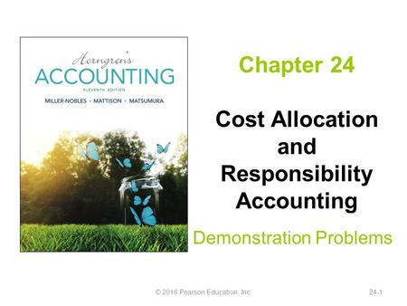 Chapter 24 Cost Allocation and Responsibility Accounting Demonstration Problems © 2016 Pearson Education, Inc.24-1.