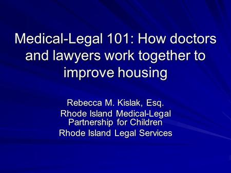 Medical-Legal 101: How doctors and lawyers work together to improve housing Rebecca M. Kislak, Esq. Rhode Island Medical-Legal Partnership for Children.