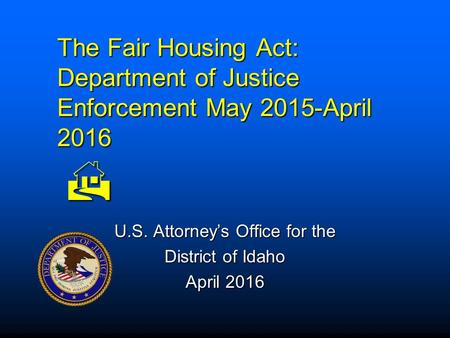 The Fair Housing Act: Department of Justice Enforcement May 2015-April 2016  U.S. Attorney's Office for the District of Idaho April 2016.
