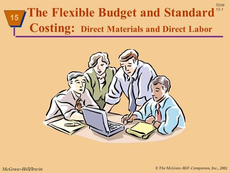 © The McGraw-Hill Companies, Inc., 2002 McGraw-Hill/Irwin Slide 15-1 15 The Flexible Budget and Standard Costing: Direct Materials and Direct Labor.