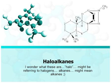 "Haloalkanes I wonder what these are…""halo""… might be referring to halogens… alkanes… might mean alkanes ;)"