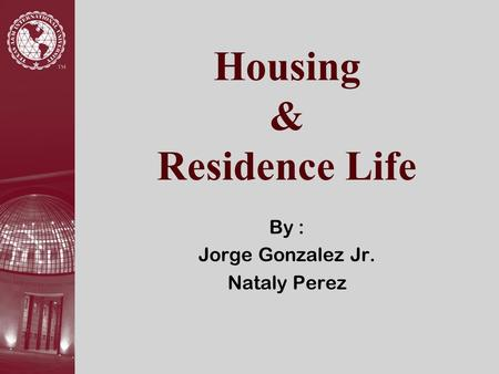 Housing & Residence Life By : Jorge Gonzalez Jr. Nataly Perez.