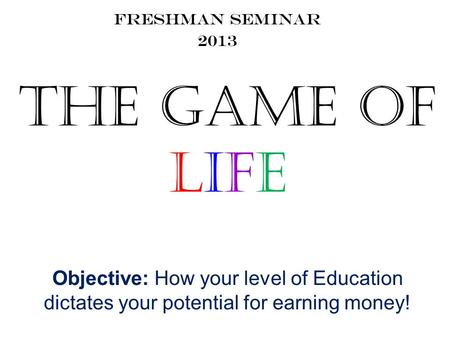 The Game of Life Freshman Seminar 2013 Objective: How your level of Education dictates your potential for earning money!