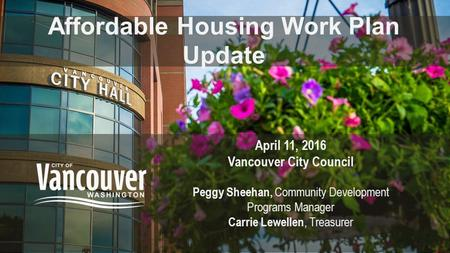 Affordable Housing Work Plan Update April 11, 2016 Vancouver City Council Peggy Sheehan, Community Development Programs Manager Carrie Lewellen, Treasurer.
