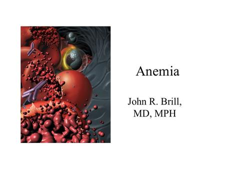 Anemia John R. Brill, MD, MPH. Anemia Goals –Review common causes of anemia –Provide conceptual framework for evaluating patients with anemia –Show some.