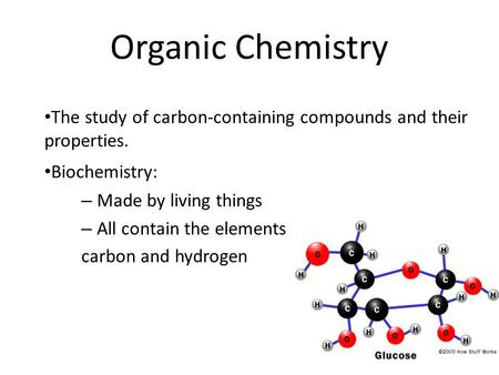 Organic Chemistry The study of carbon-containing compounds and their properties. Biochemistry: – Made by living things – All contain the elements carbon.