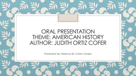 ORAL PRESENTATION THEME: AMERICAN HISTORY AUTHOR: JUDITH ORTIZ COFER Presented by: Rebeca M. Colón Crespo.