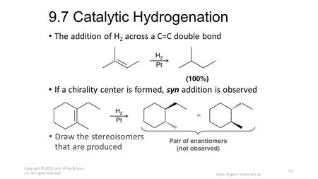 9.7 Catalytic Hydrogenation The addition of H 2 across a C=C double bond If a chirality center is formed, syn addition is observed Draw the stereoisomers.