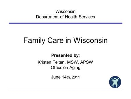 Wisconsin Department of Health Services Family Care in Wisconsin Presented by: Kristen Felten, MSW, APSW Office on Aging June 14 th, 2011.