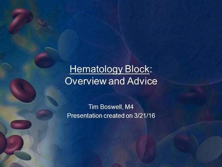 Hematology Block: Overview and Advice Tim Boswell, M4 Presentation created on 3/21/16.