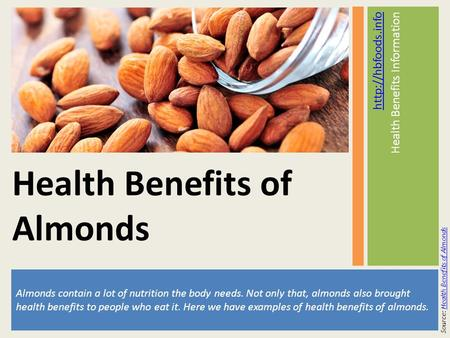 Almonds contain a lot of nutrition the body needs. Not only that, almonds also brought health benefits to people who eat it. Here we have examples of health.