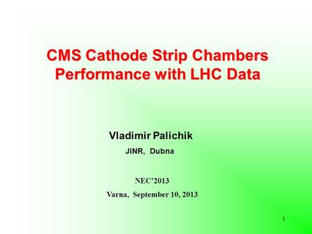 CMS Cathode Strip Chambers Performance with LHC Data Vladimir Palichik JINR, Dubna NEC'2013 Varna, September 10, 2013 1.