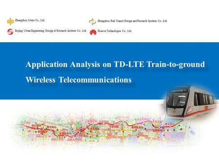 Application Analysis on TD-LTE Train-to-ground Wireless Telecommunications Zhengzhou Metro Co., Ltd. Zhengzhou Rail Transit Design and Research Institute.
