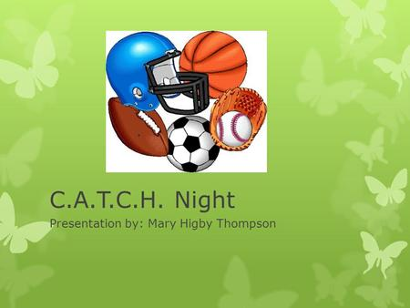 C.A.T.C.H. Night Presentation by: Mary Higby Thompson.